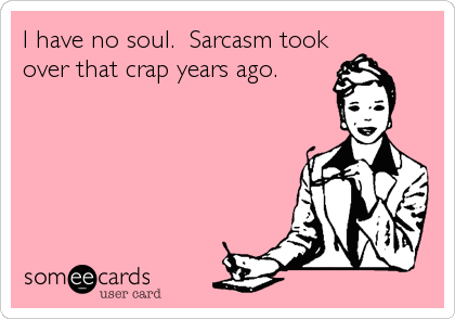 I have no soul.  Sarcasm took over that crap years ago.