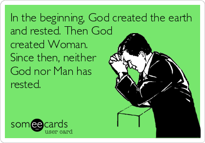 In the beginning, God created the earth and rested. Then God created Woman. Since then, neither God nor Man has rested.