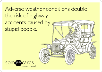Adverse weather conditions double  the risk of highway accidents caused by stupid people.