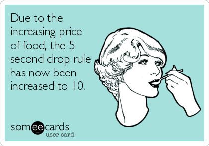 Due to the increasing price of food, the 5 second drop rule has now been increased to 10.