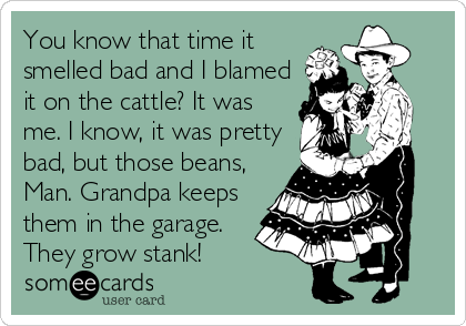 You know that time it smelled bad and I blamed it on the cattle? It was me. I know, it was pretty bad, but those beans, Man. Grandpa keeps them in the garage. They grow stank!