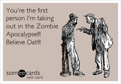 You're the first person I'm taking out in the Zombie Apocalypse!!! Believe Dat!!!
