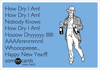 How Dry I Am! How Dry I Am! Nobody Knows How Dry I Am! Hooow Dryyyyyy IIIIII AAAAmmmmm! Whooopeeee... Happy New Year!!!