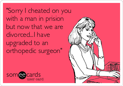 """""""Sorry I cheated on you with a man in prision but now that we are divorced...I have upgraded to an orthopedic surgeon"""""""