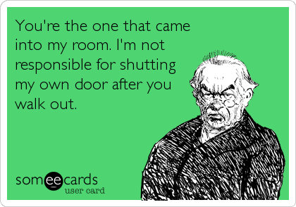 You're the one that came into my room. I'm not responsible for shutting my own door after you walk out.