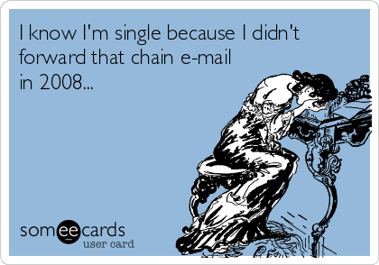 I know I'm single because I didn't forward that chain e-mail in 2008...