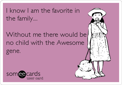 I know I am the favorite in the family....  Without me there would be no child with the Awesome gene.