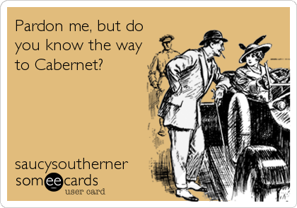 Pardon me, but do you know the way to Cabernet?     saucysoutherner