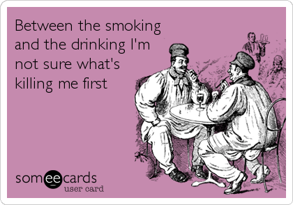 Between the smoking and the drinking I'm not sure what's killing me first