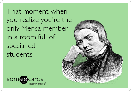 That moment when you realize you're the only Mensa member in a room full of special ed students.