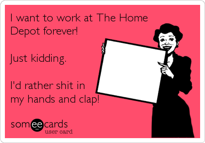 I want to work at The Home Depot forever!  Just kidding.  I'd rather shit in my hands and clap!
