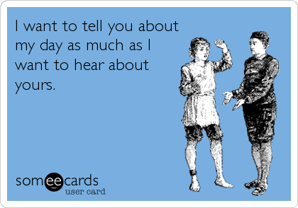 I want to tell you about my day as much as I want to hear about yours.