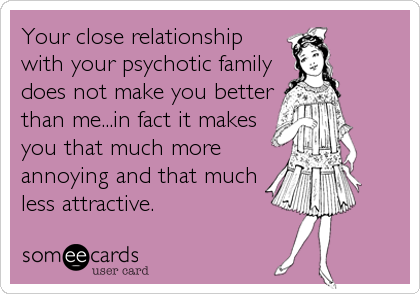 Your close relationship with your psychotic family does not make you better than me...in fact it makes you that much more annoying and that much less attractive.