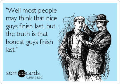 """""""Well most people may think that nice guys finish last, but the truth is that honest guys finish last."""""""