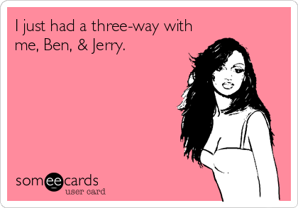 I just had a three-way with me, Ben, & Jerry.