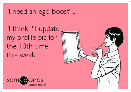 """I need an ego boost""...