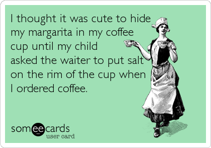 I thought it was cute to hide my margarita in my coffee cup until my child asked the waiter to put salt on the rim of the cup when I ordered coffee.