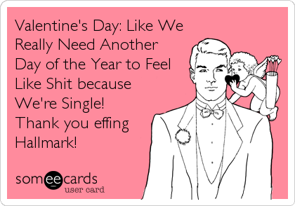 Valentine's Day: Like We Really Need Another Day of the Year to Feel Like Shit because We're Single! Thank you effing Hallmark!