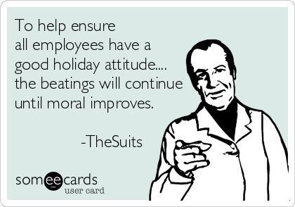 To help ensure  all employees have a good holiday attitude....  the beatings will continue until moral improves.                            -TheSuits