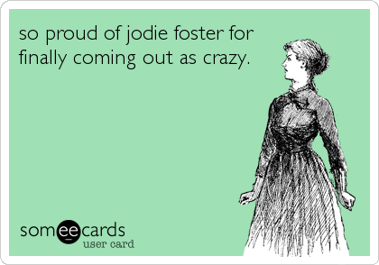 so proud of jodie foster for finally coming out as crazy.