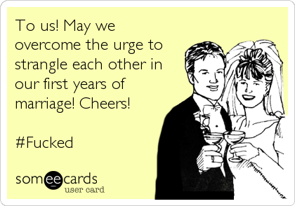 To us! May we overcome the urge to strangle each other in our first years of marriage! Cheers!  #Fucked