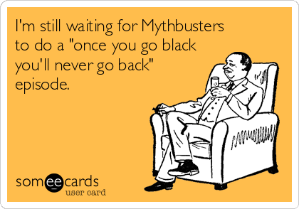 """I'm still waiting for Mythbusters  to do a """"once you go black you'll never go back"""" episode."""