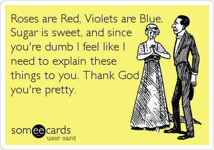 Roses are Red, Violets are Blue.  Sugar is sweet, and since  you're dumb I feel like I  need to explain these  things to you. Thank God