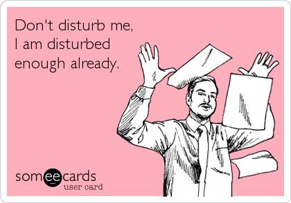Don't disturb me, I am disturbed enough already.