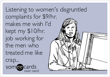 Listening to women's disgruntled complaints for $9/hr. makes me wish I'd kept my $10/hr. job working for the men who treated me like crap...