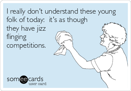 I really don't understand these young folk of today:  it's as though they have jizz flinging competitions.