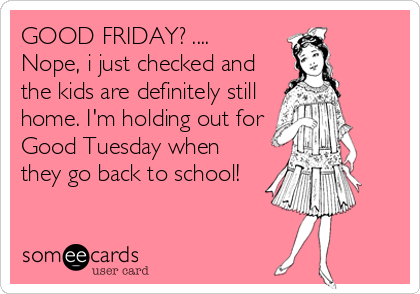 GOOD FRIDAY? .... Nope, i just checked and the kids are definitely still home. I'm holding out for Good Tuesday when they go back to school!