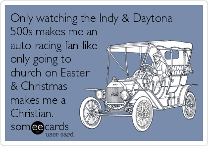 Only watching the Indy & Daytona 500s makes me an auto racing fan like only going to church on Easter & Christmas makes me a Christian.