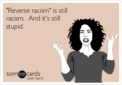 """Reverse racism"" is still racism.  And it's still stupid."