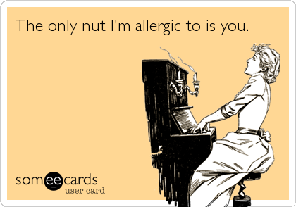 The only nut I'm allergic to is you.