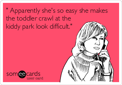 """"""" Apparently she's so easy she makes the toddler crawl at the kiddy park look difficult."""""""