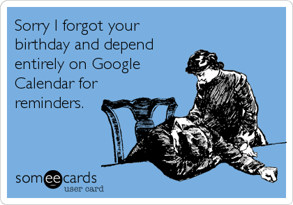 Sorry I forgot your birthday and depend entirely on Google Calendar for reminders.