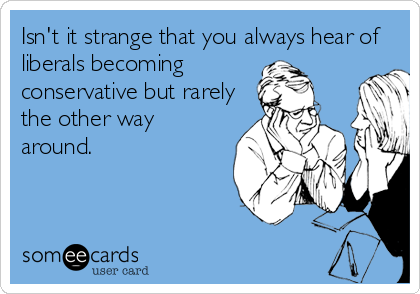 Isn't it strange that you always hear of liberals becoming conservative but rarely the other way around.