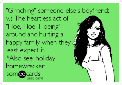 """Grinching"" someone else's boyfriend:  v.) The heartless act of ""Hoe, Hoe, Hoeing"" around and hurting a happy family when they least expect it.  *Also see: holiday homewrecker"