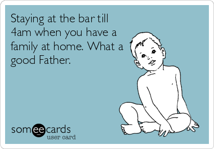 Staying at the bar till 4am when you have a family at home. What a good Father.