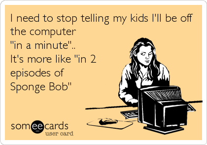"I need to stop telling my kids I'll be off the computer  ""in a minute"".. It's more like ""in 2 episodes of  Sponge Bob"""