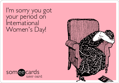 I'm sorry you got your period on International Women's Day!