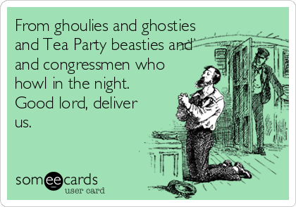 From ghoulies and ghosties and Tea Party beasties and and congressmen who howl in the night.  Good lord, deliver us.