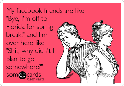 "My facebook friends are like ""Bye, I'm off to Florida for spring break!"" and I'm over here like ""Shit, why didn't I plan to go<br"