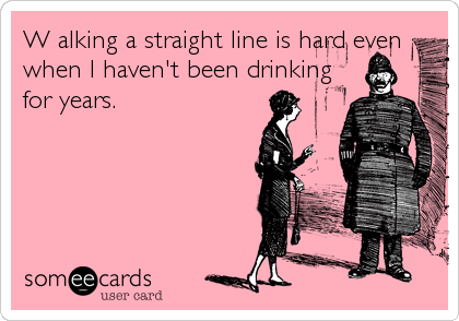 W alking a straight line is hard even when I haven't been drinking for years.