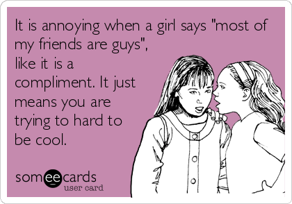 """It is annoying when a girl says """"most of  my friends are guys"""", like it is a compliment. It just means you are trying to hard to<br /%"""