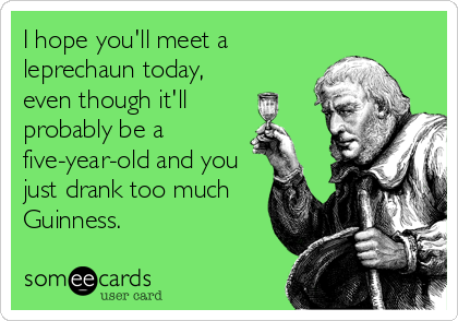 I hope you'll meet a leprechaun today, even though it'll probably be a five-year-old and you just drank too much Guinness.