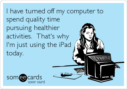 I have turned off my computer to spend quality time pursuing healthier activities.  That's why I'm just using the iPad today.