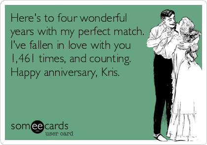 Here's to four wonderful years with my perfect match. I've fallen in love with you 1,461 times, and counting. Happy anniversary, Kris.