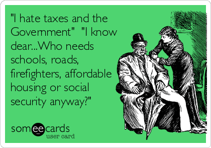 """I hate taxes and the Government""  ""I know dear...Who needs schools, roads, firefighters, affordable housing or social security anyway?"""