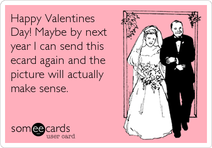 Happy Valentines Day! Maybe by next year I can send this ecard again and the picture will actually make sense.